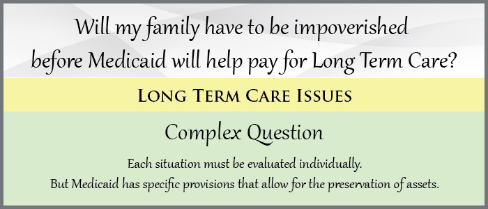 Will my Family have to be impoverished before Medicaid will help pay for Long Term Care?